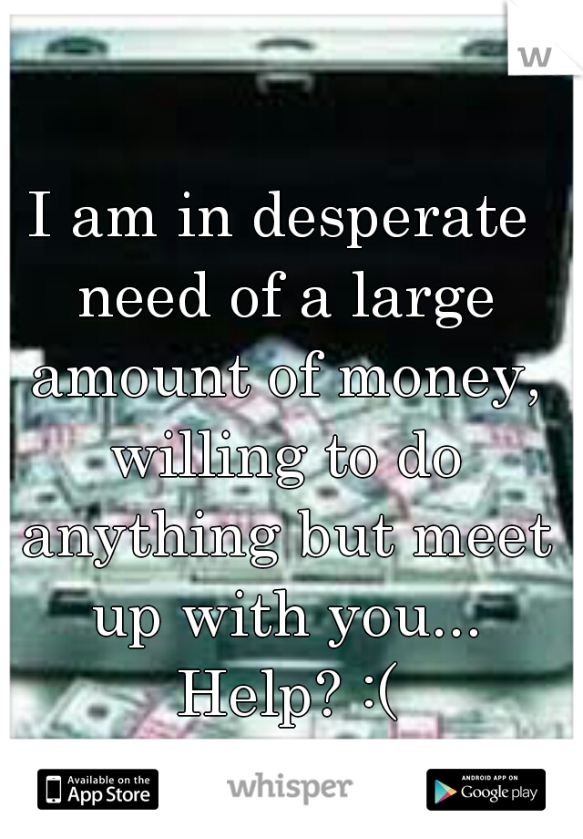 I am in desperate need of a large amount of money, willing to do anything but meet up with you... Help? :(