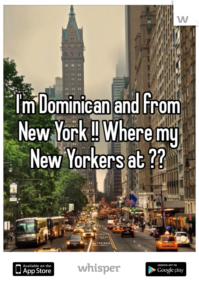 I'm Dominican and from New York !! Where my New Yorkers at ??
