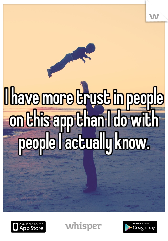 I have more trust in people on this app than I do with people I actually know.