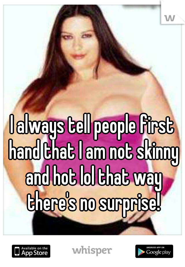 I always tell people first hand that I am not skinny and hot lol that way there's no surprise!