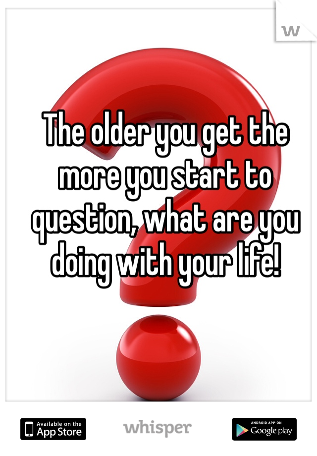 The older you get the more you start to question, what are you doing with your life!