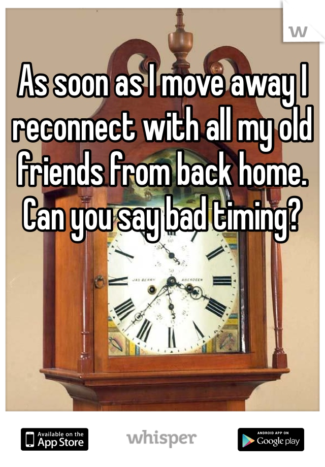 As soon as I move away I reconnect with all my old friends from back home. Can you say bad timing?