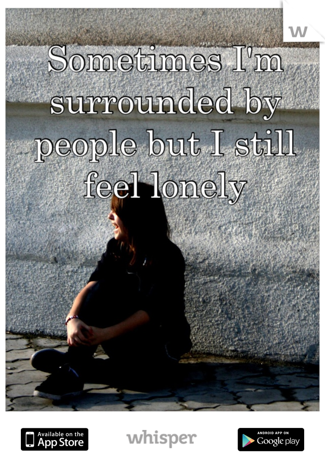 Sometimes I'm surrounded by people but I still feel lonely