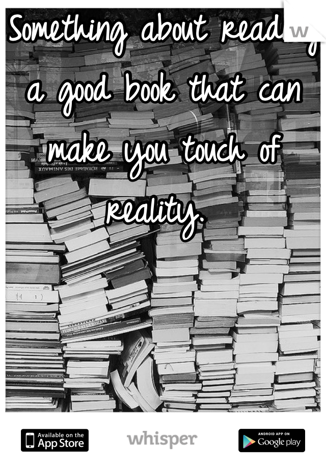 Something about reading a good book that can make you touch of reality.