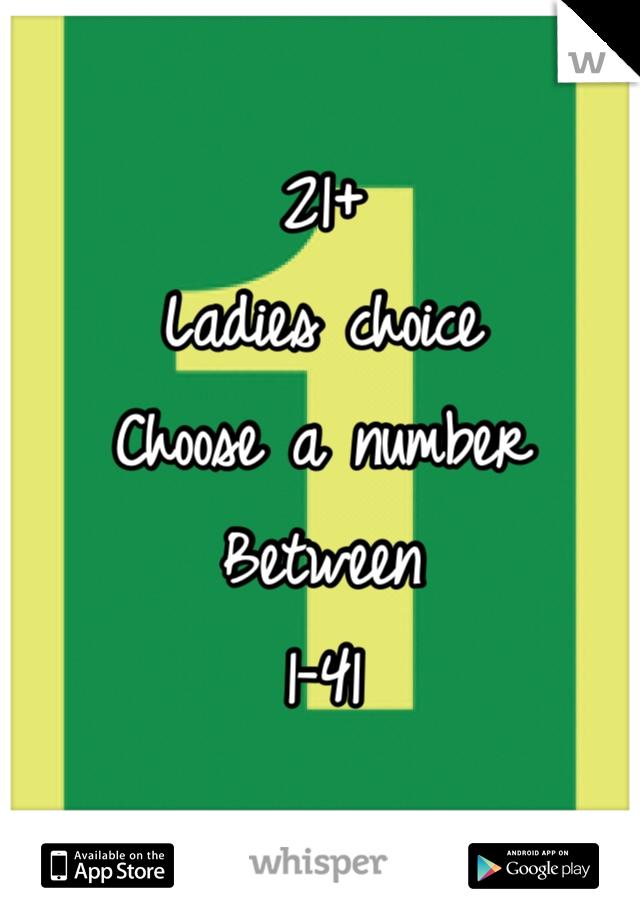 21+ Ladies choice  Choose a number  Between  1-41