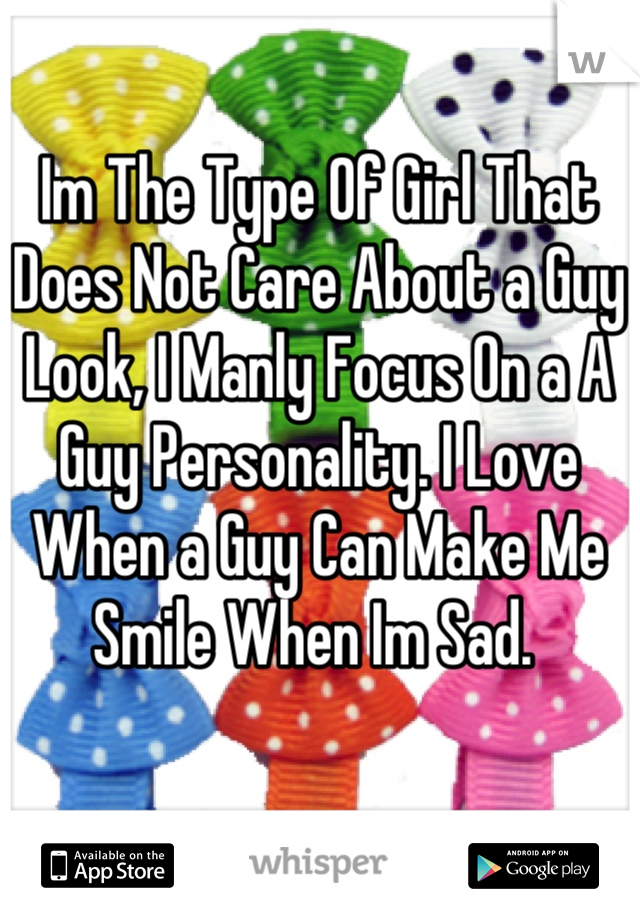 Im The Type Of Girl That Does Not Care About a Guy Look, I Manly Focus On a A Guy Personality. I Love When a Guy Can Make Me Smile When Im Sad.