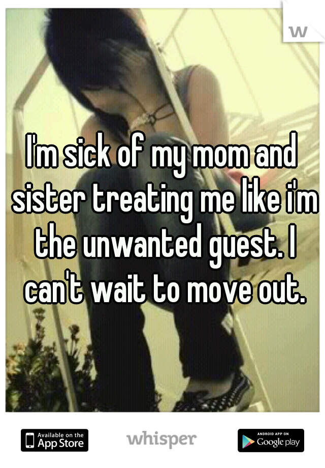 I'm sick of my mom and sister treating me like i'm the unwanted guest. I can't wait to move out.