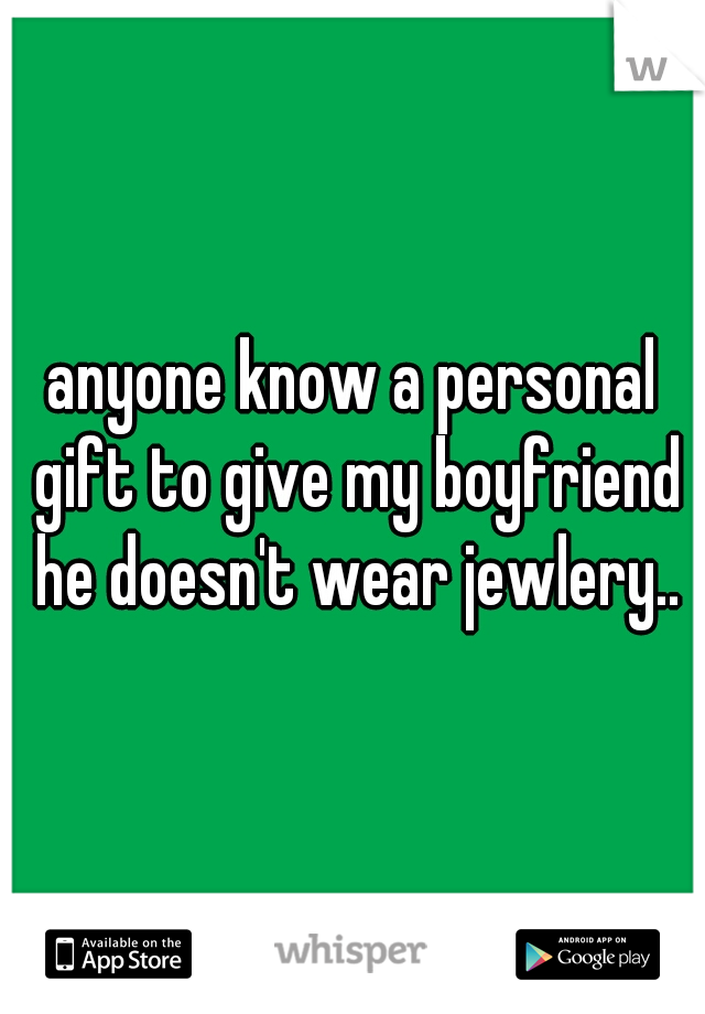 anyone know a personal gift to give my boyfriend he doesn't wear jewlery..