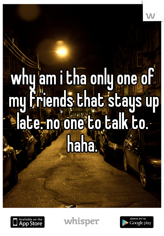 why am i tha only one of my friends that stays up late. no one to talk to.  haha.