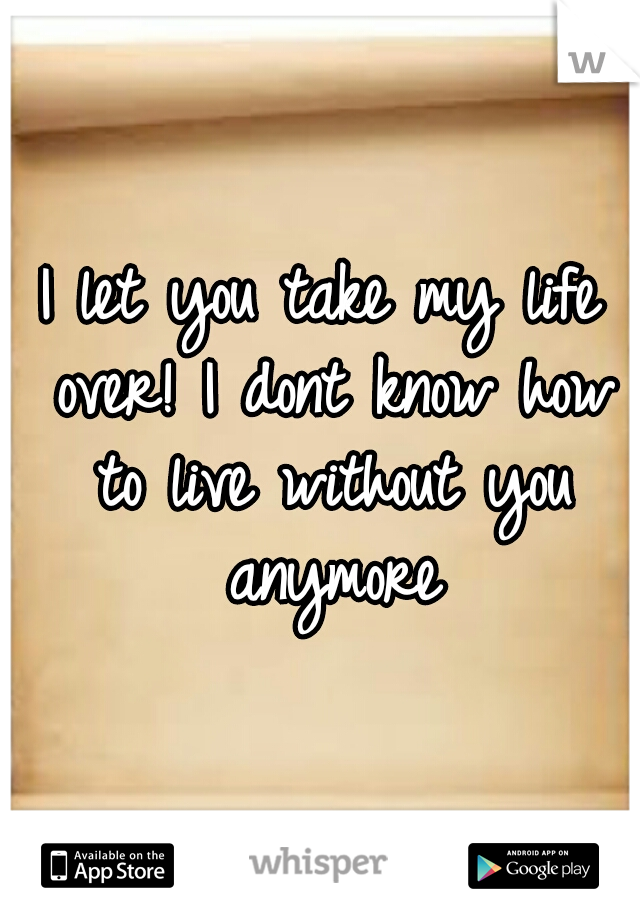 I let you take my life over! I dont know how to live without you anymore