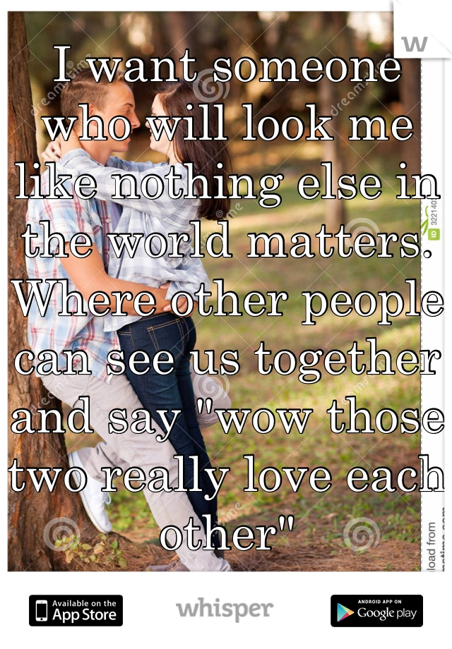 """I want someone who will look me like nothing else in the world matters. Where other people can see us together and say """"wow those two really love each other"""""""