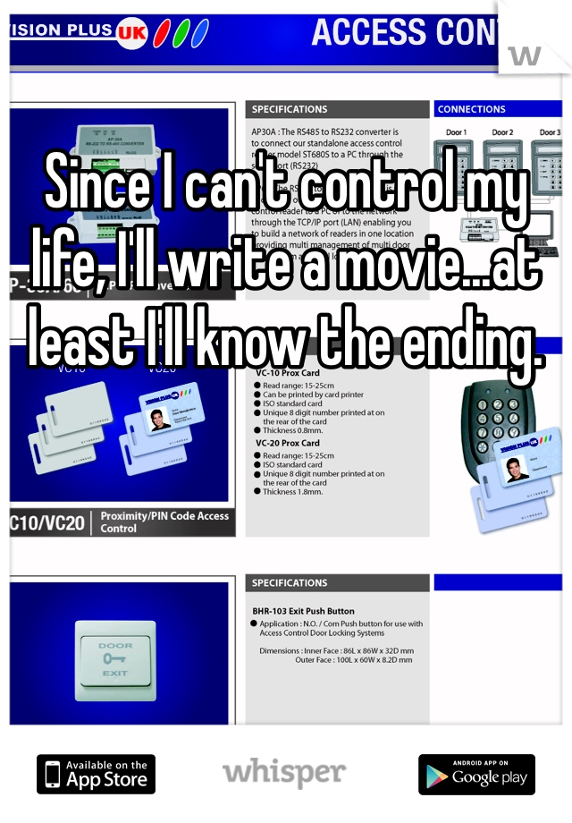 Since I can't control my life, I'll write a movie...at least I'll know the ending.