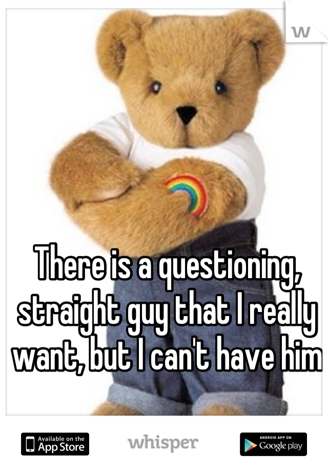 There is a questioning, straight guy that I really want, but I can't have him