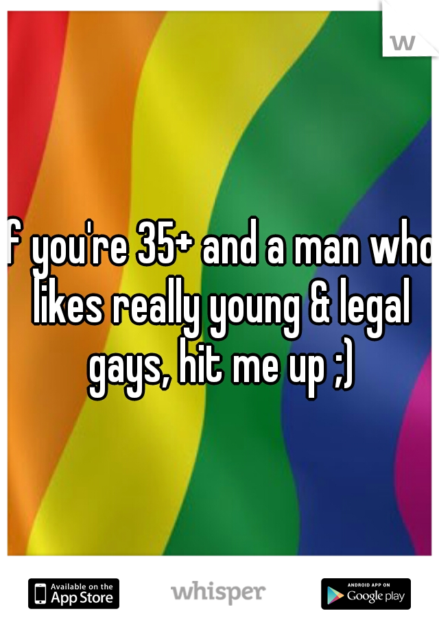 if you're 35+ and a man who likes really young & legal gays, hit me up ;)