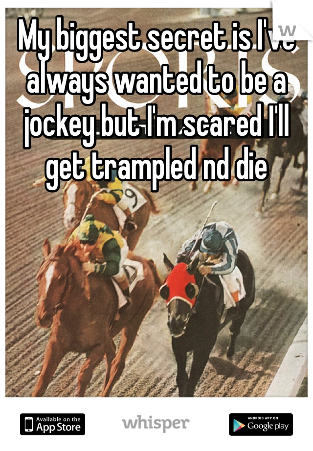 My biggest secret is I've always wanted to be a jockey but I'm scared I'll get trampled nd die