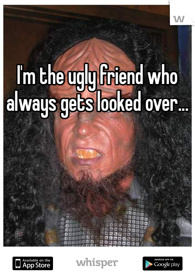 I'm the ugly friend who always gets looked over...