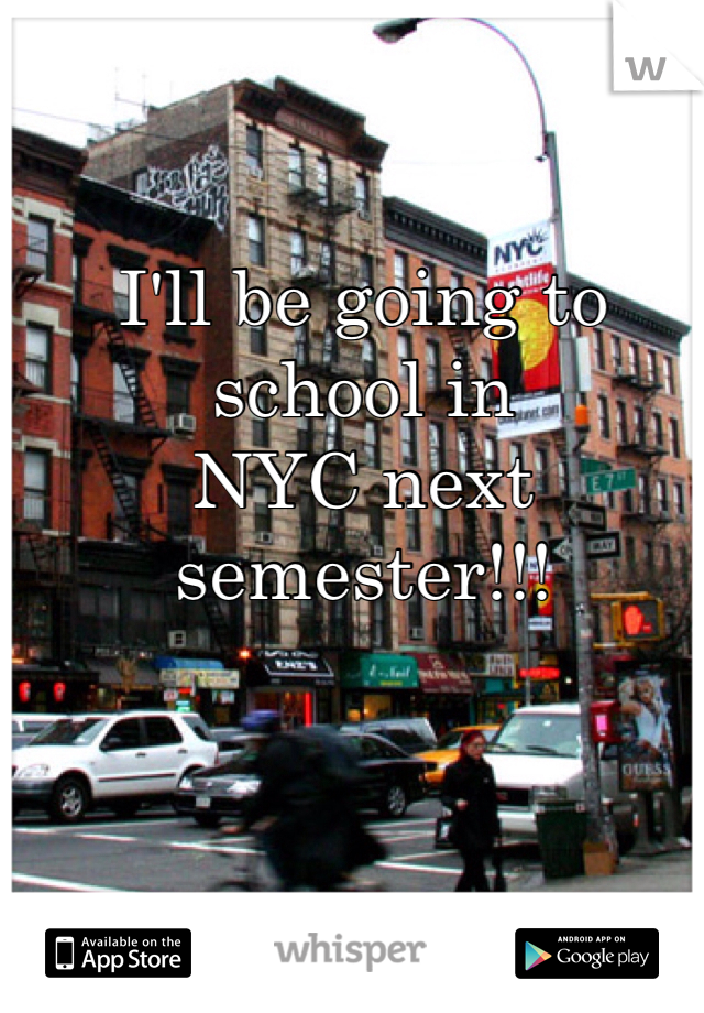 I'll be going to school in NYC next semester!!!