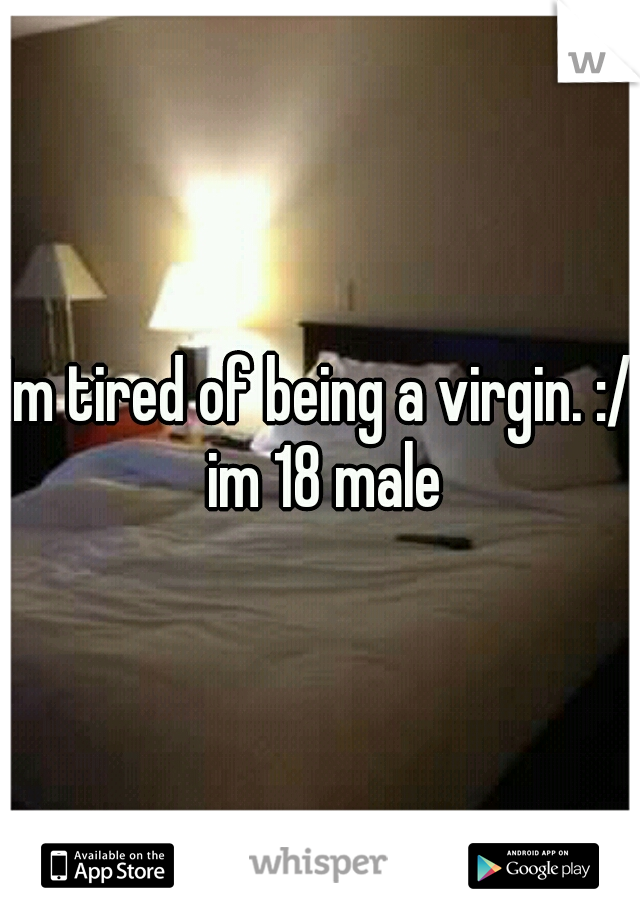 Im tired of being a virgin. :/ im 18 male
