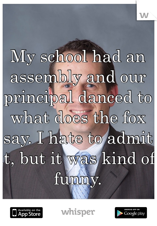 My school had an assembly and our principal danced to what does the fox say. I hate to admit it, but it was kind of funny.