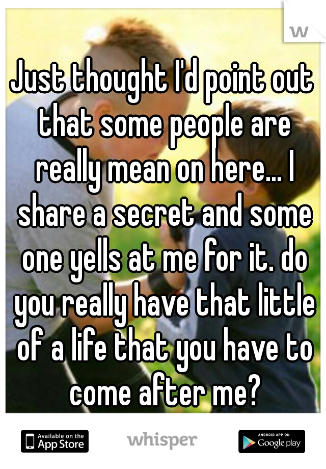 Just thought I'd point out that some people are really mean on here... I share a secret and some one yells at me for it. do you really have that little of a life that you have to come after me?