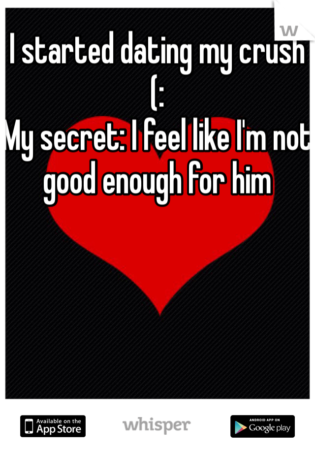 I started dating my crush (: My secret: I feel like I'm not good enough for him