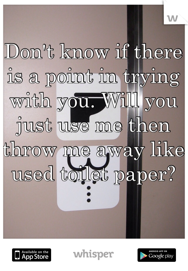 Don't know if there is a point in trying with you. Will you just use me then throw me away like used toilet paper?