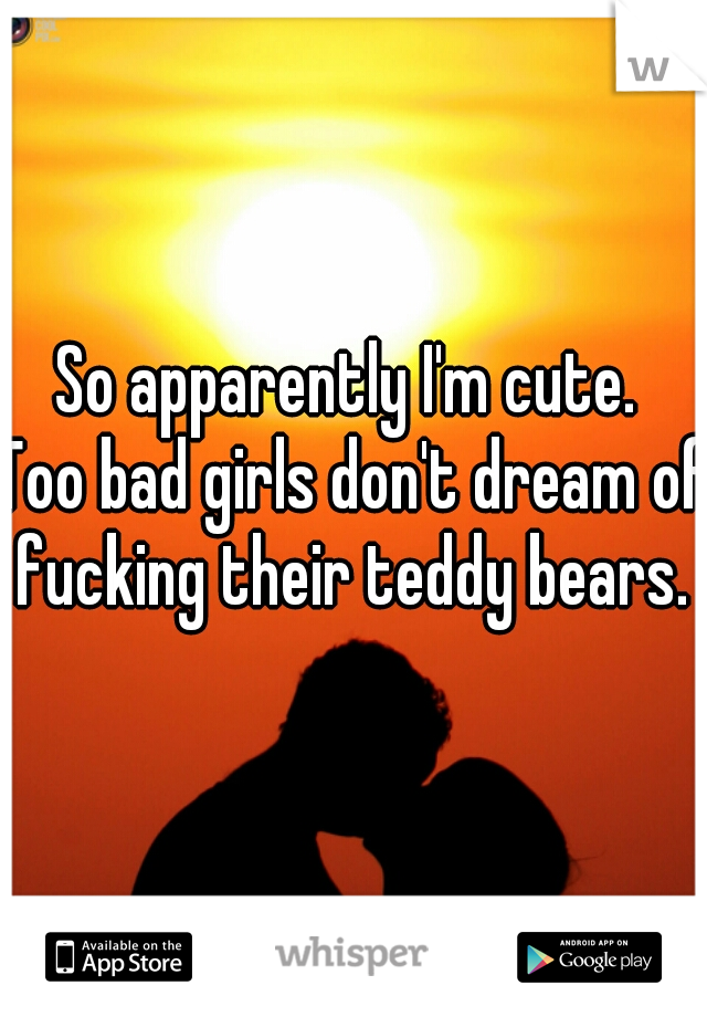 So apparently I'm cute.  Too bad girls don't dream of fucking their teddy bears.
