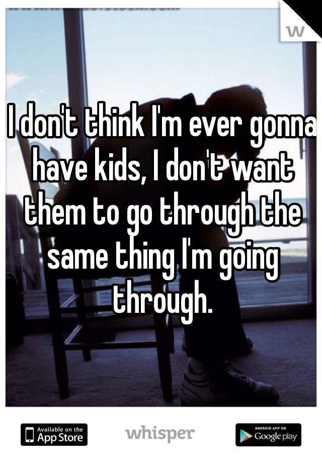 I don't think I'm ever gonna have kids, I don't want them to go through the same thing I'm going through.