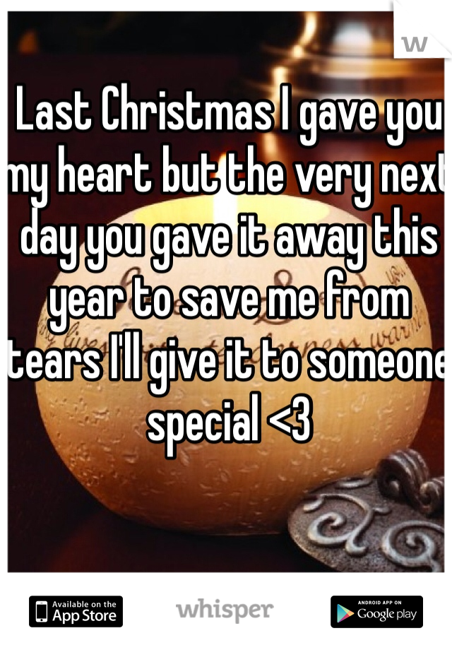 Last Christmas I gave you my heart but the very next day you gave it away this year to save me from tears I'll give it to someone special <3