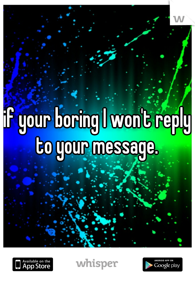 if your boring I won't reply to your message.
