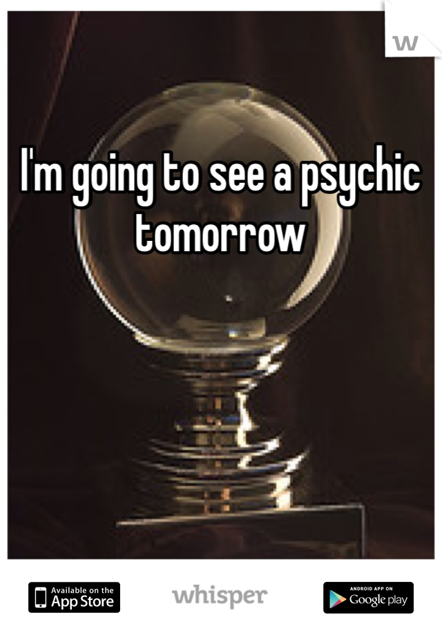 I'm going to see a psychic tomorrow