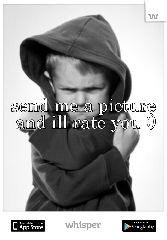 send me a picture and ill rate you :)