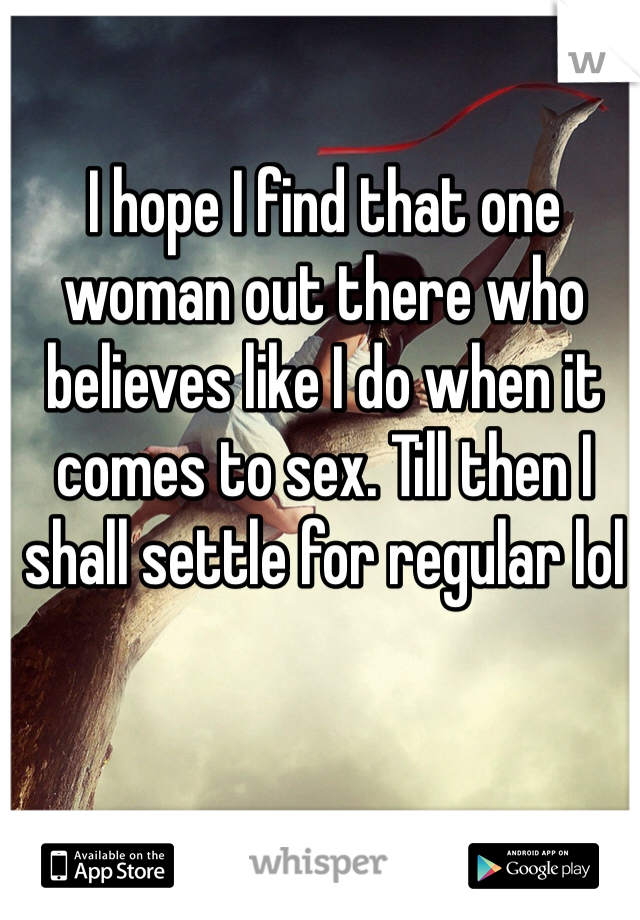 I hope I find that one woman out there who believes like I do when it comes to sex. Till then I shall settle for regular lol