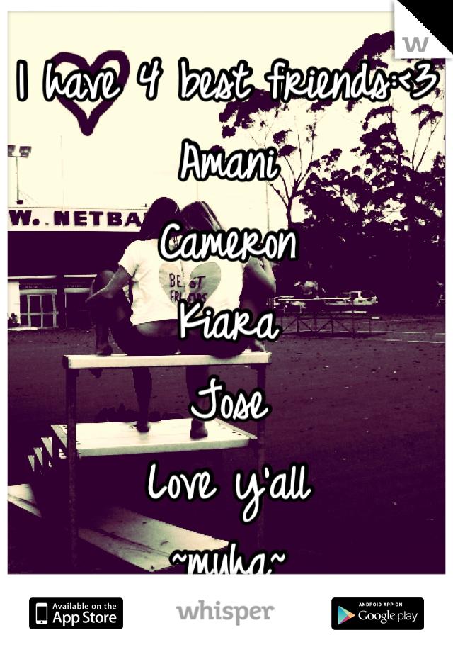 I have 4 best friends:<3 Amani Cameron Kiara  Jose Love y'all  ~muha~