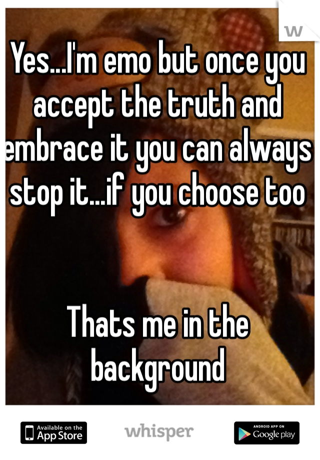 Yes...I'm emo but once you accept the truth and embrace it you can always stop it...if you choose too    Thats me in the background