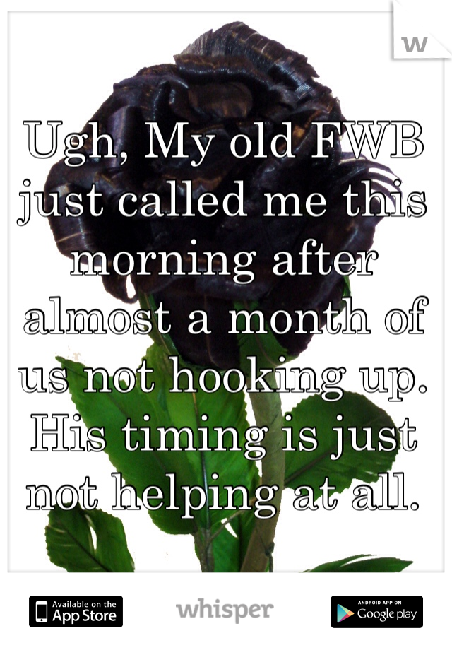 Ugh, My old FWB just called me this morning after almost a month of us not hooking up. His timing is just not helping at all.