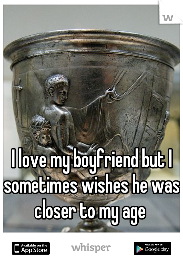 I love my boyfriend but I sometimes wishes he was closer to my age