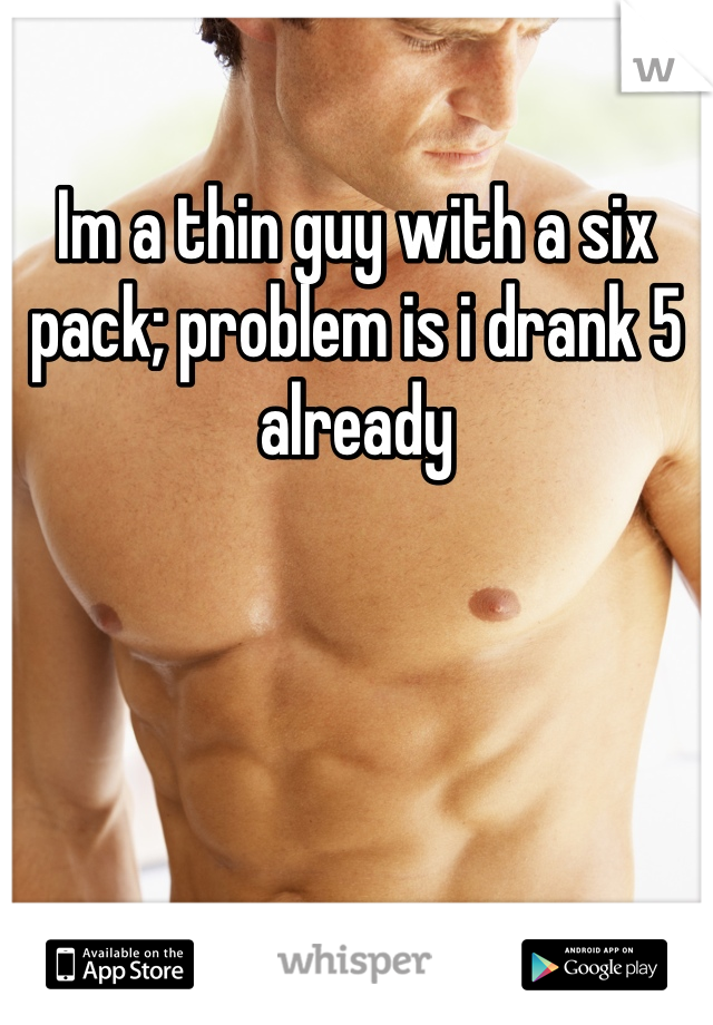Im a thin guy with a six pack; problem is i drank 5 already
