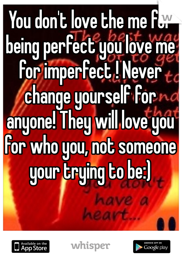 You don't love the me for being perfect you love me for imperfect ! Never change yourself for anyone! They will love you for who you, not someone your trying to be:)