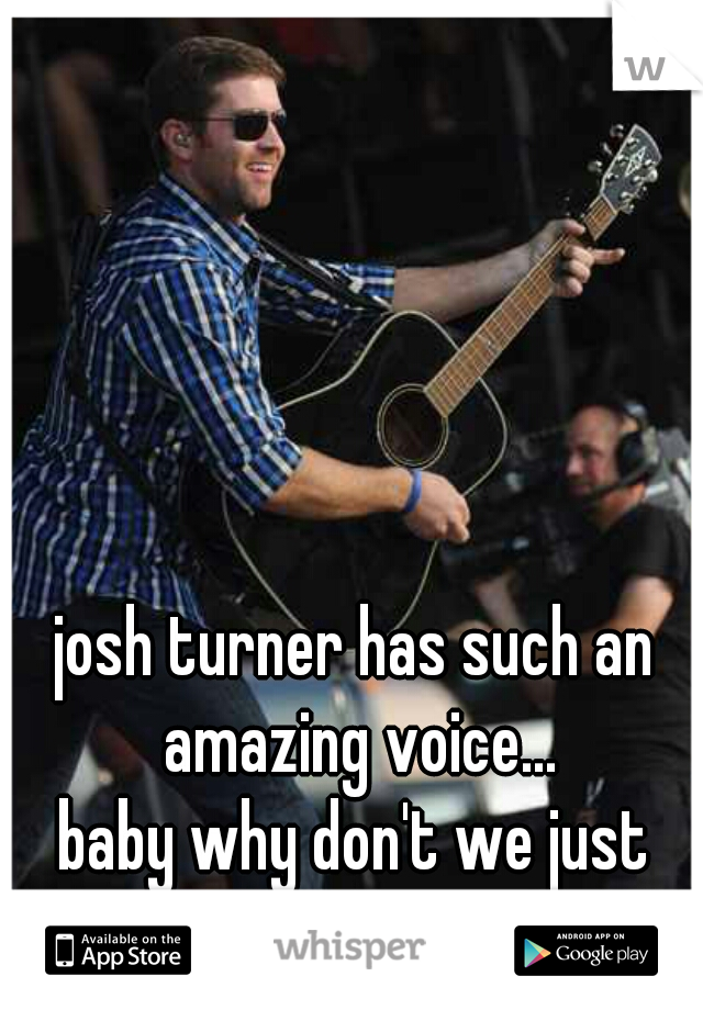 josh turner has such an amazing voice...  baby why don't we just dance