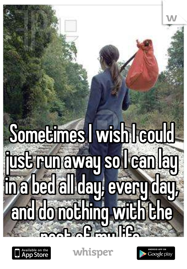 Sometimes I wish I could just run away so I can lay in a bed all day, every day, and do nothing with the rest of my life.