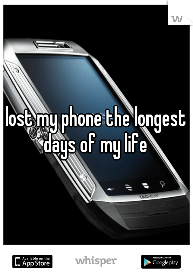 lost my phone the longest days of my life