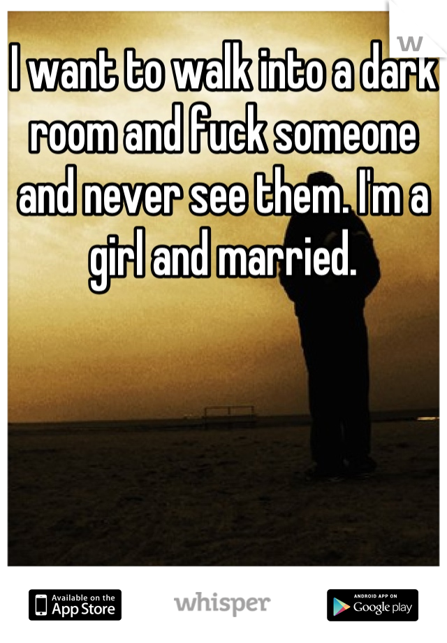 I want to walk into a dark room and fuck someone and never see them. I'm a girl and married.