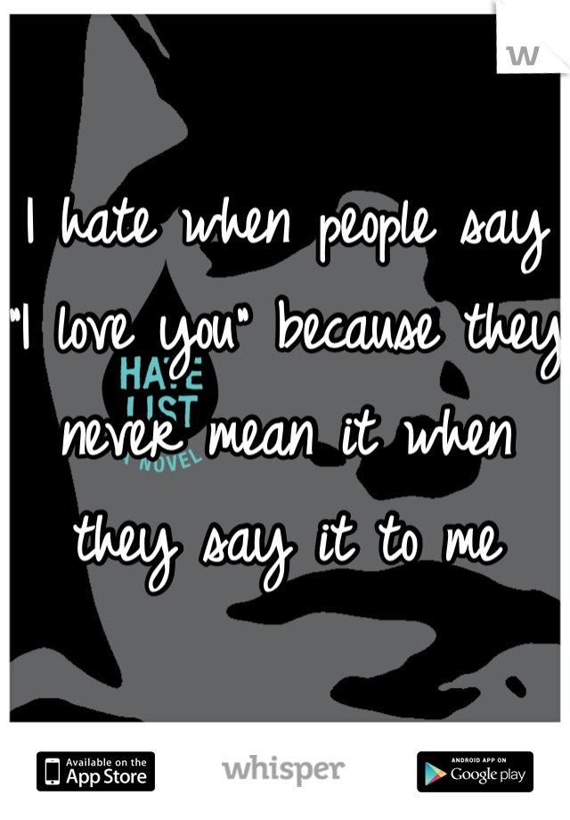 "I hate when people say ""I love you"" because they never mean it when they say it to me"