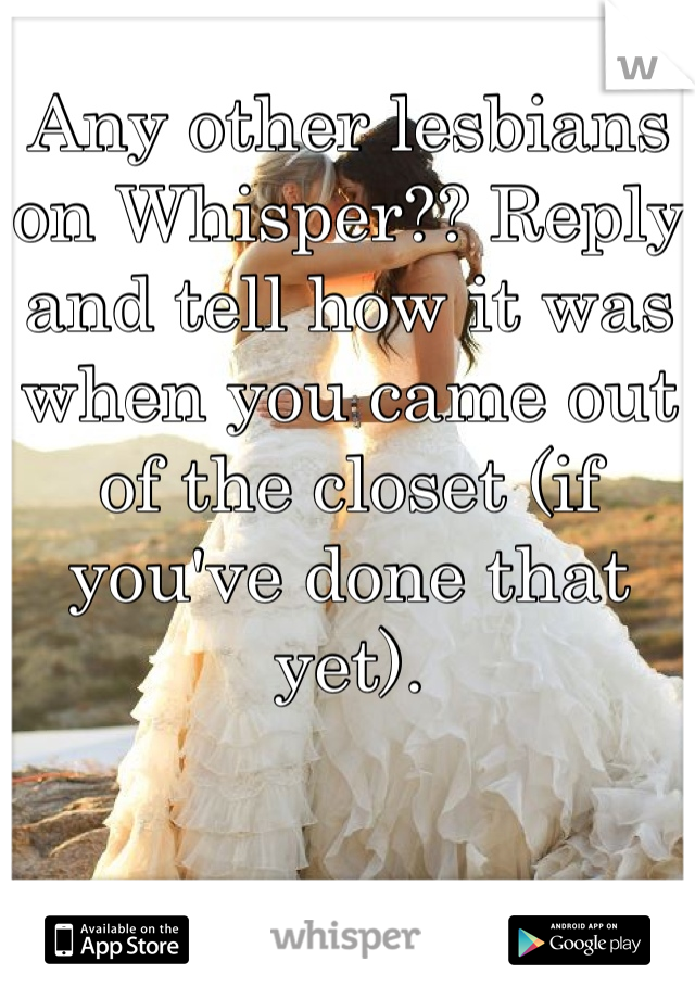 Any other lesbians on Whisper?? Reply and tell how it was when you came out of the closet (if you've done that yet).