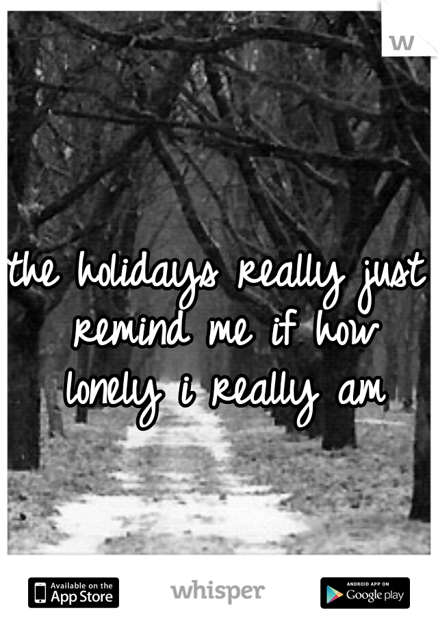 the holidays really just remind me if how lonely i really am