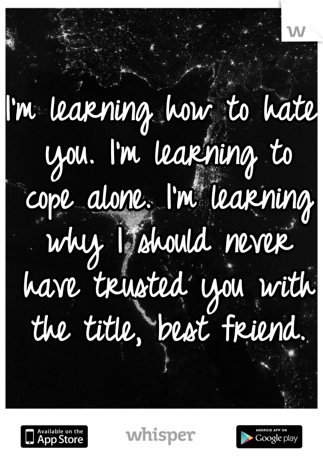 I'm learning how to hate you. I'm learning to cope alone. I'm learning why I should never have trusted you with the title, best friend.