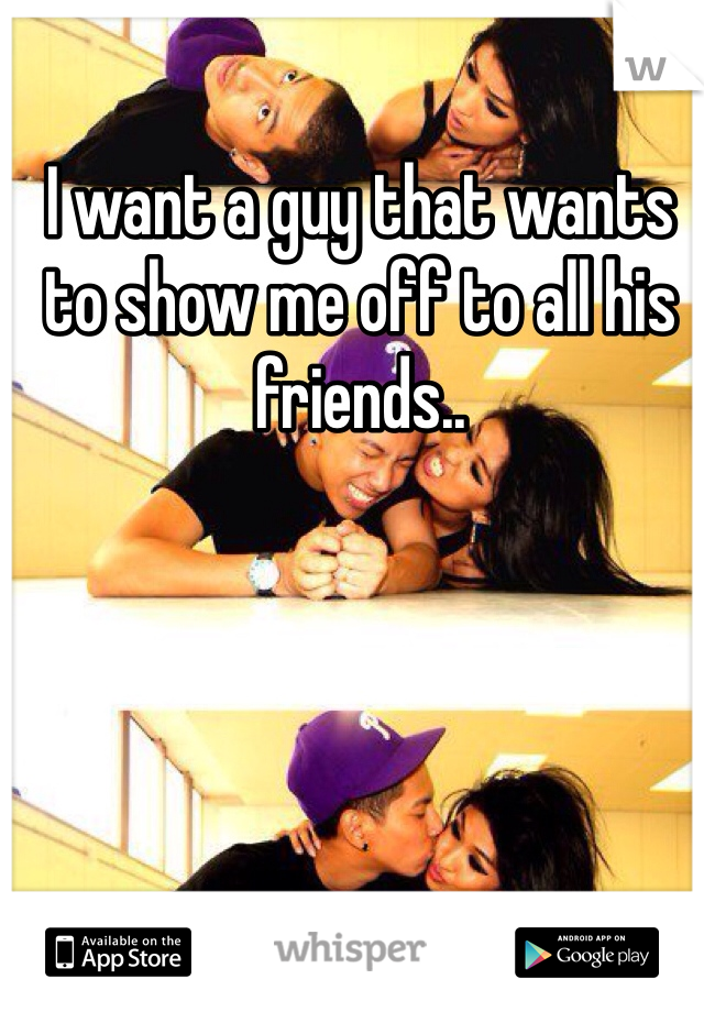 I want a guy that wants to show me off to all his friends..