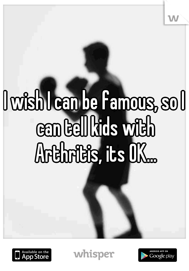 I wish I can be famous, so I can tell kids with Arthritis, its OK...