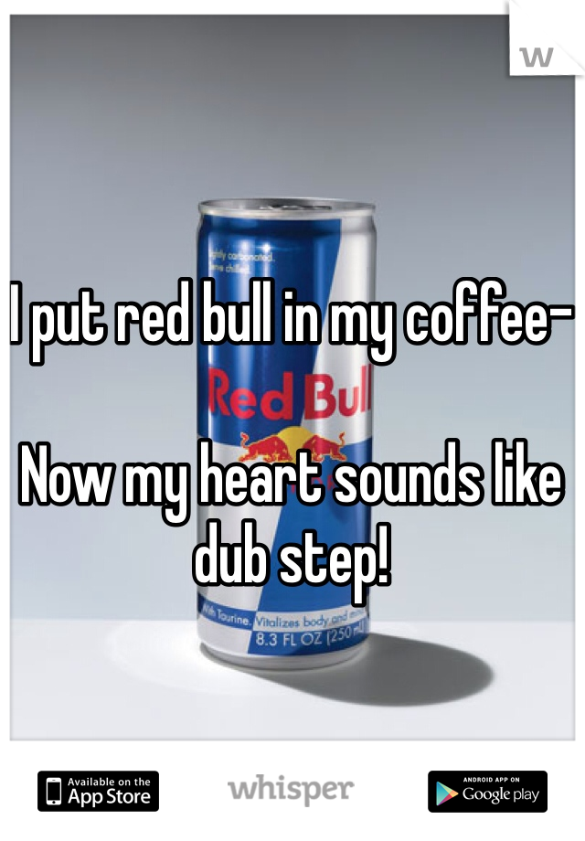 I put red bull in my coffee-  Now my heart sounds like dub step!
